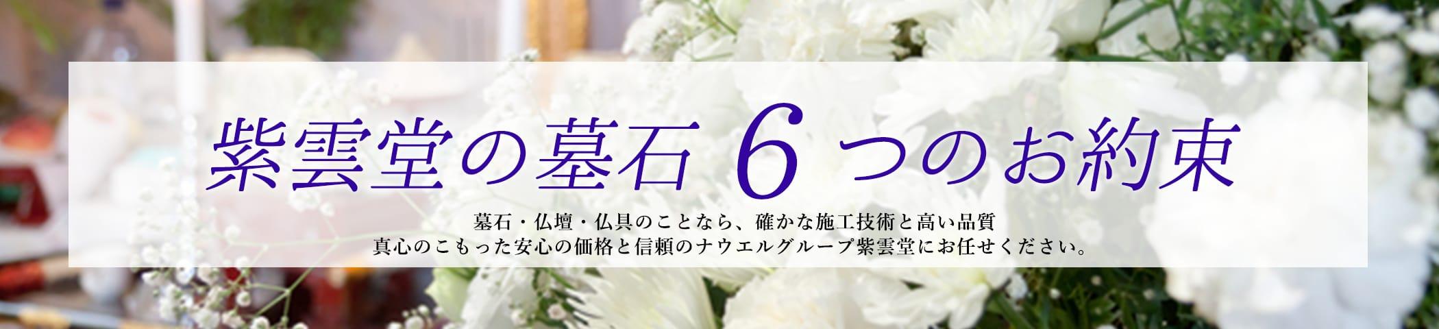 紫雲堂の墓石 6つのお約束 墓石・仏壇・仏具のことなら、確かな施工技術と高い品質 真心のこもった安心の価格と信頼のナウエルグループ紫雲堂にお任せください。